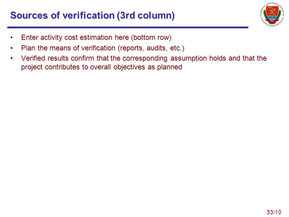 Sources of verification (3rd column) Enter activity cost estimation here (bottom row)Enter activity cost estimation here (bottom row) Plan the means of verification (reports, audits, etc.)Plan the means of verification (reports, audits, etc.) Verified results confirm that the corresponding assumption holds and that the project contributes to overall objectives as plannedVerified results confirm that the corresponding assumption holds and that the project contributes to overall objectives as planned 33/10