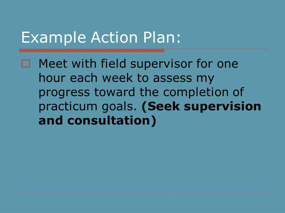 Example Action Plan: Meet with field supervisor for one hour each week to assess my progress toward the completion of practicum goals.