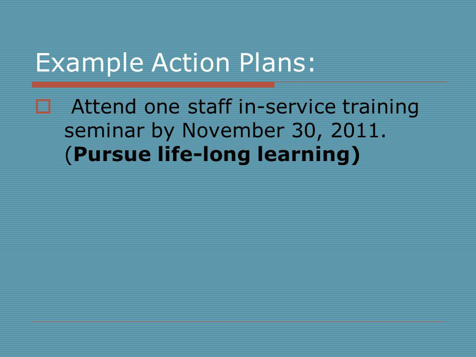 Example Action Plans: Attend one staff in-service training seminar by November 30, 2011.
