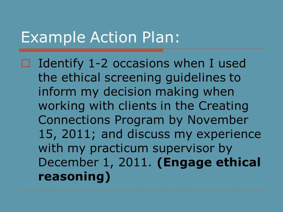 Example Action Plan: Identify 1-2 occasions when I used the ethical screening guidelines to inform my decision making when working with clients in the Creating Connections Program by November 15, 2011; and discuss my experience with my practicum supervisor by December 1, 2011.