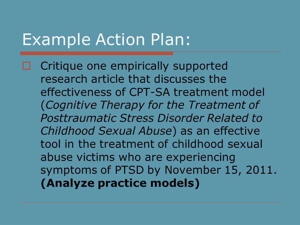 Example Action Plan: Critique one empirically supported research article that discusses the effectiveness of CPT-SA treatment model (Cognitive Therapy for the Treatment of Posttraumatic Stress Disorder Related to Childhood Sexual Abuse) as an effective tool in the treatment of childhood sexual abuse victims who are experiencing symptoms of PTSD by November 15, 2011.