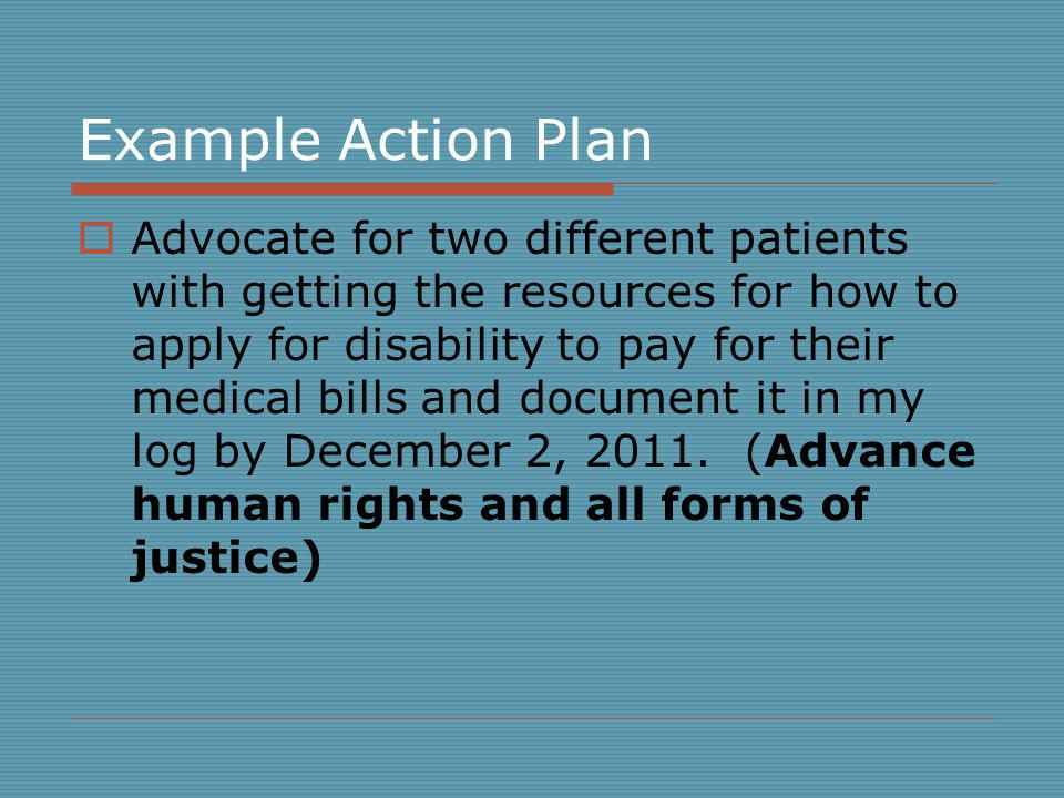 Example Action Plan Advocate for two different patients with getting the resources for how to apply for disability to pay for their medical bills and document it in my log by December 2, 2011.