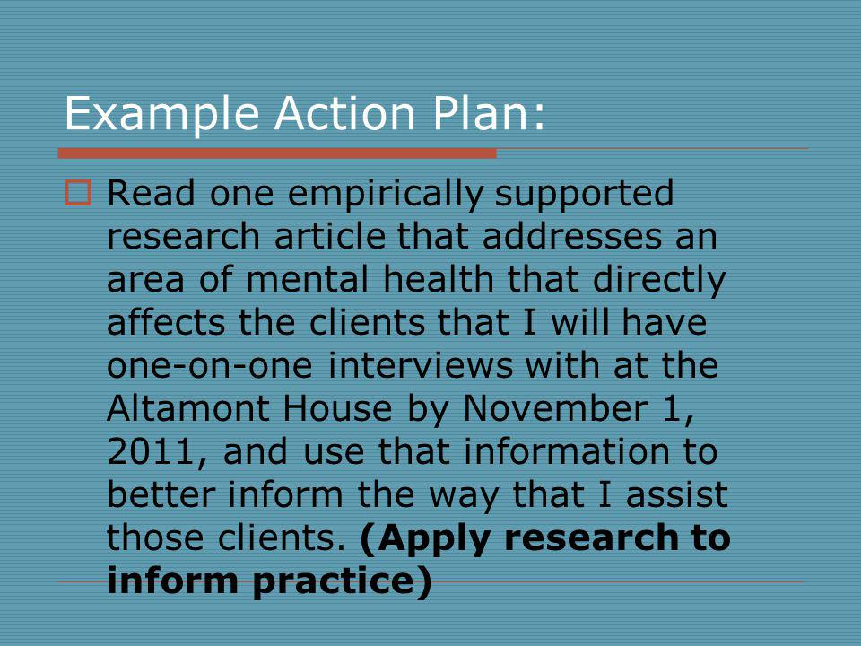 Example Action Plan: Read one empirically supported research article that addresses an area of mental health that directly affects the clients that I will have one-on-one interviews with at the Altamont House by November 1, 2011, and use that information to better inform the way that I assist those clients.