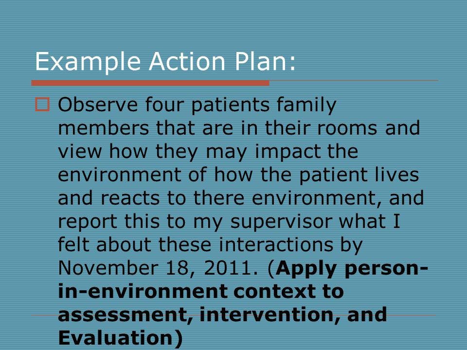 Example Action Plan: Observe four patients family members that are in their rooms and view how they may impact the environment of how the patient lives and reacts to there environment, and report this to my supervisor what I felt about these interactions by November 18, 2011.
