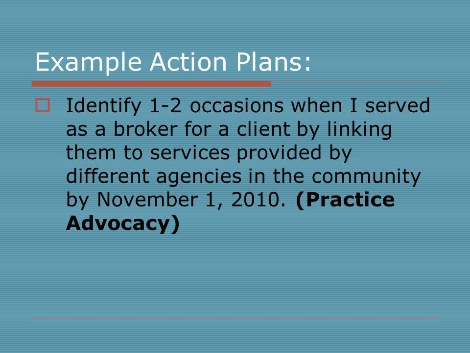 Example Action Plans: Identify 1-2 occasions when I served as a broker for a client by linking them to services provided by different agencies in the community by November 1, 2010.