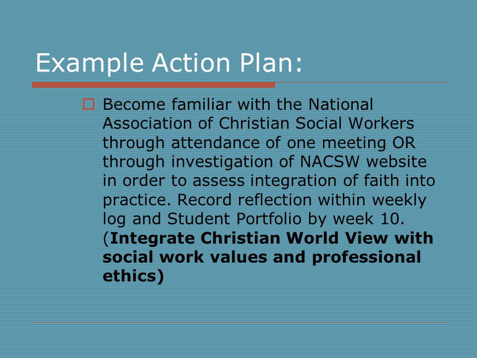 Example Action Plan: Become familiar with the National Association of Christian Social Workers through attendance of one meeting OR through investigation of NACSW website in order to assess integration of faith into practice.