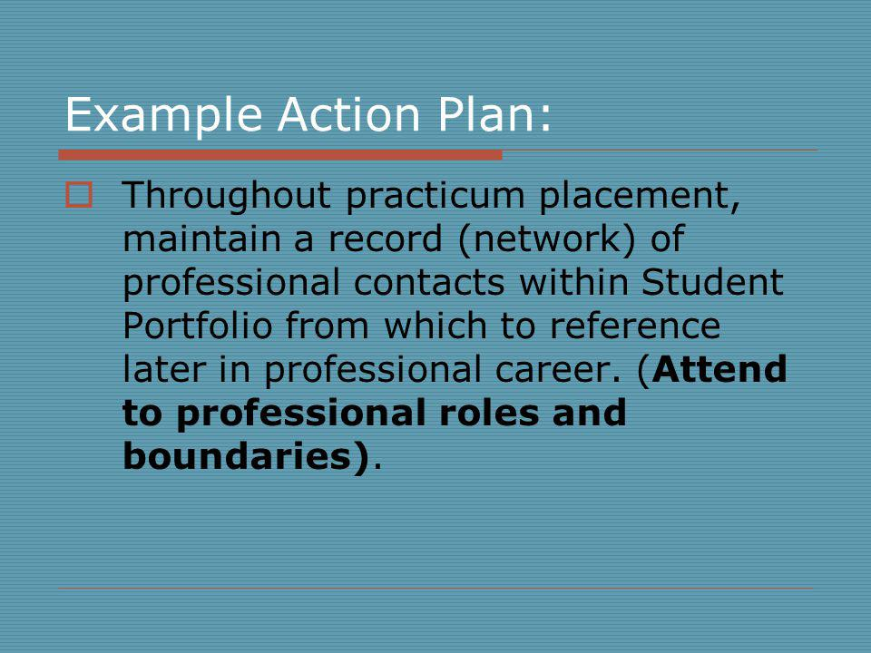 Example Action Plan: Throughout practicum placement, maintain a record (network) of professional contacts within Student Portfolio from which to reference later in professional career.