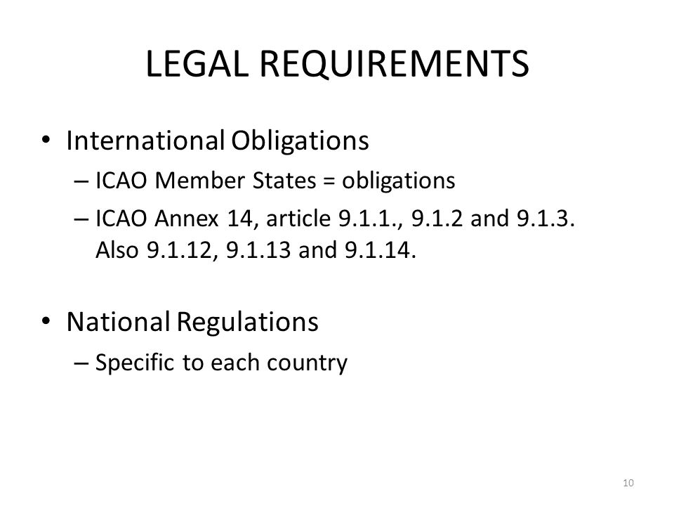 LEGAL REQUIREMENTS International Obligations – ICAO Member States = obligations – ICAO Annex 14, article 9.1.1., 9.1.2 and 9.1.3. Also 9.1.12, 9.1.13