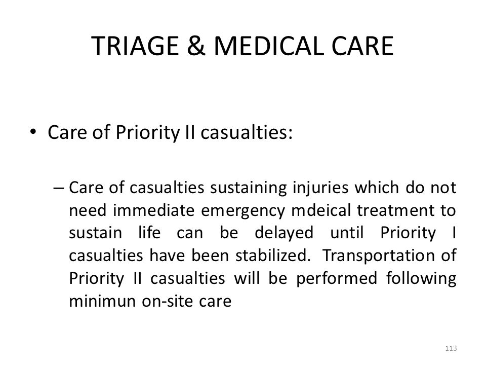 TRIAGE & MEDICAL CARE Care of Priority II casualties: – Care of casualties sustaining injuries which do not need immediate emergency mdeical treatment