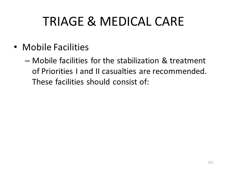 TRIAGE & MEDICAL CARE Mobile Facilities – Mobile facilities for the stabilization & treatment of Priorities I and II casualties are recommended. These