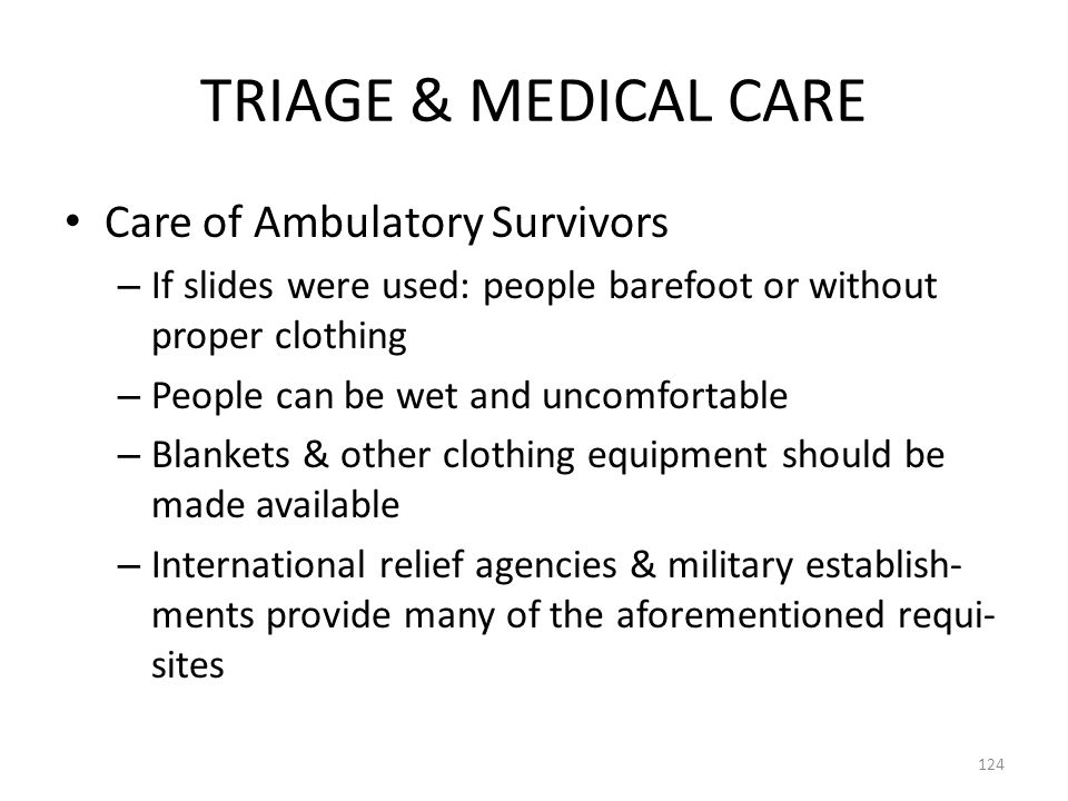TRIAGE & MEDICAL CARE Care of Ambulatory Survivors – If slides were used: people barefoot or without proper clothing – People can be wet and uncomfort