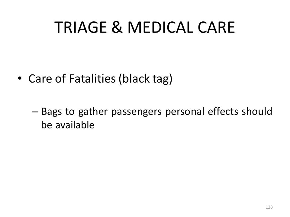 TRIAGE & MEDICAL CARE Care of Fatalities (black tag) – Bags to gather passengers personal effects should be available 128