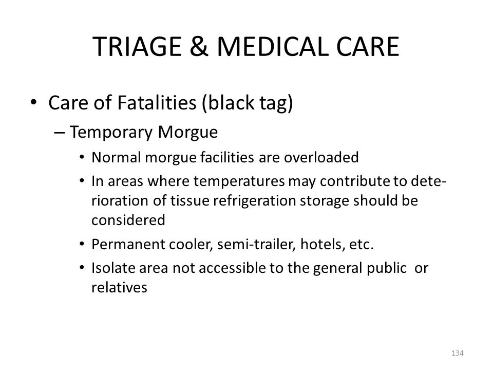 TRIAGE & MEDICAL CARE Care of Fatalities (black tag) – Temporary Morgue Normal morgue facilities are overloaded In areas where temperatures may contri