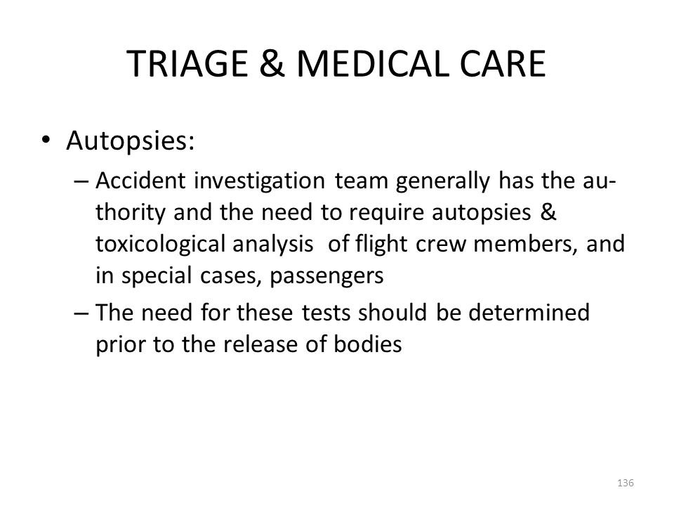 TRIAGE & MEDICAL CARE Autopsies: – Accident investigation team generally has the au- thority and the need to require autopsies & toxicological analysi