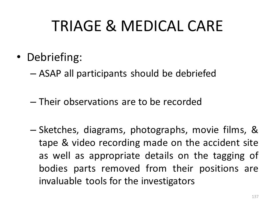 TRIAGE & MEDICAL CARE Debriefing: – ASAP all participants should be debriefed – Their observations are to be recorded – Sketches, diagrams, photograph