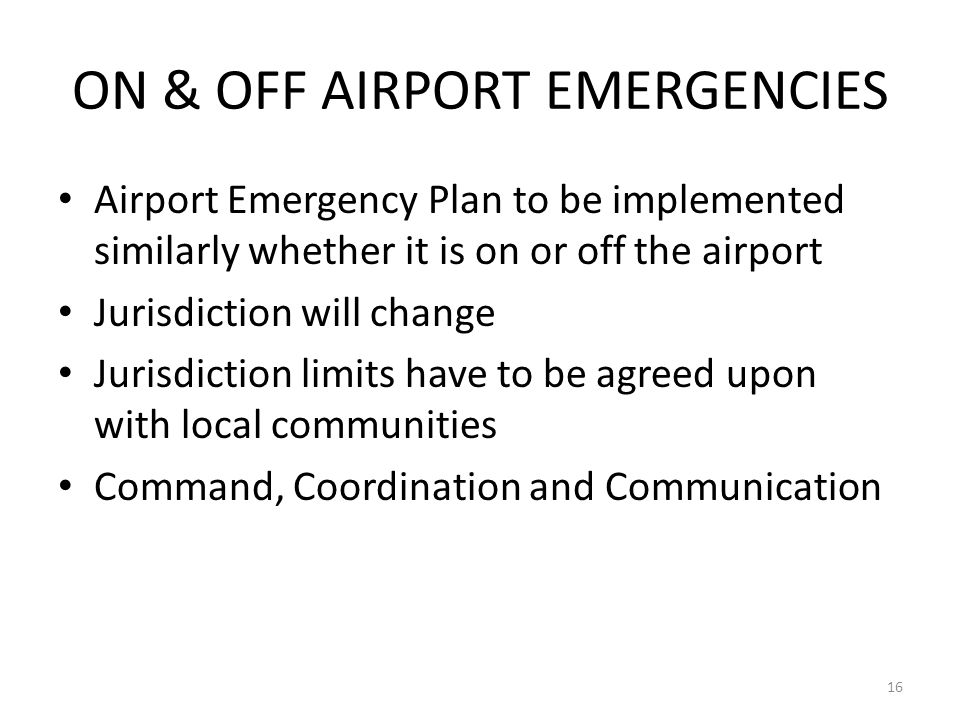 ON & OFF AIRPORT EMERGENCIES Airport Emergency Plan to be implemented similarly whether it is on or off the airport Jurisdiction will change Jurisdict