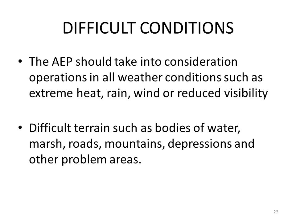 DIFFICULT CONDITIONS The AEP should take into consideration operations in all weather conditions such as extreme heat, rain, wind or reduced visibilit