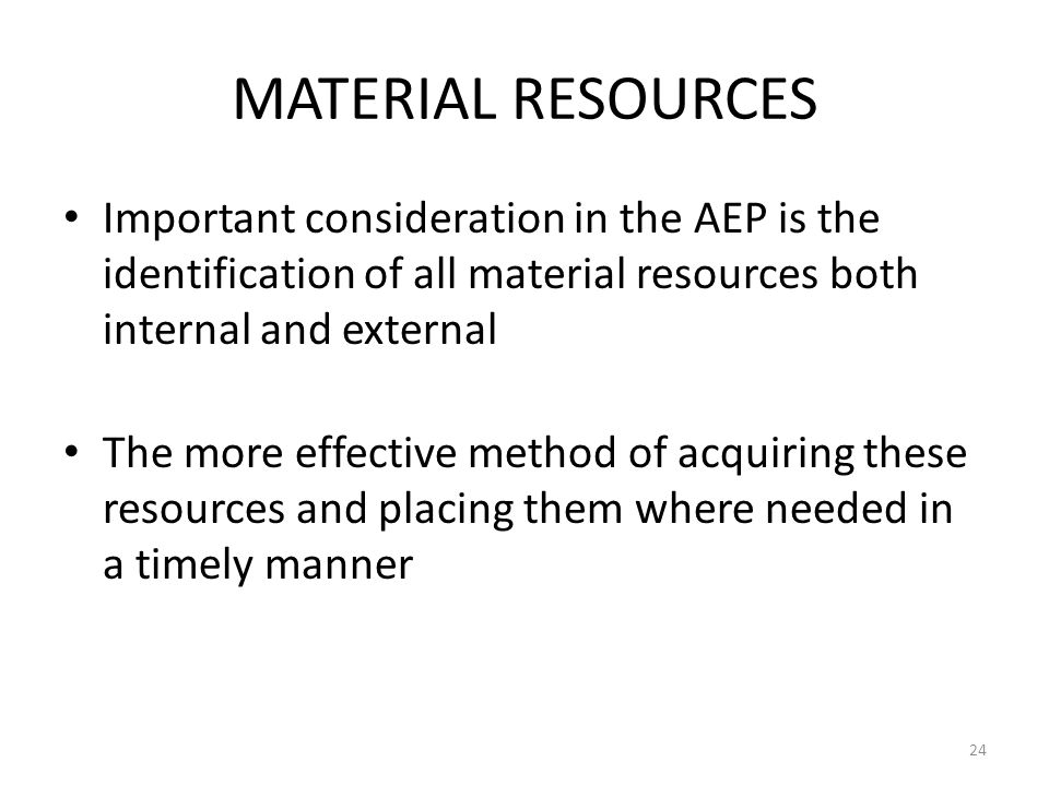 MATERIAL RESOURCES Important consideration in the AEP is the identification of all material resources both internal and external The more effective me