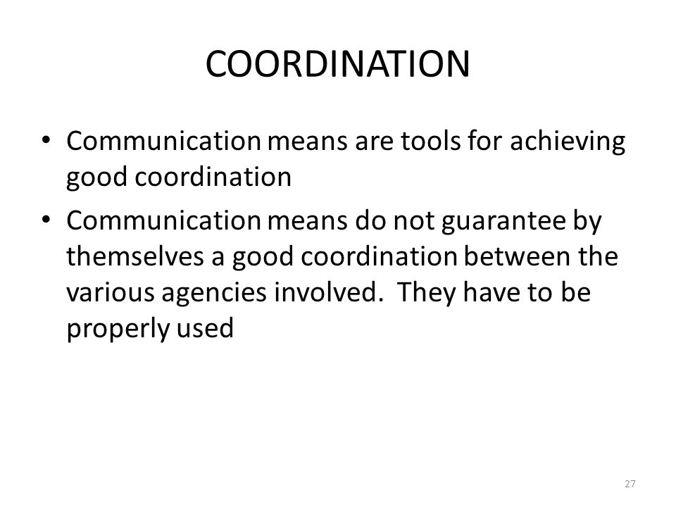 COORDINATION Communication means are tools for achieving good coordination Communication means do not guarantee by themselves a good coordination betw