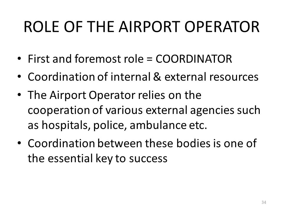 ROLE OF THE AIRPORT OPERATOR First and foremost role = COORDINATOR Coordination of internal & external resources The Airport Operator relies on the co