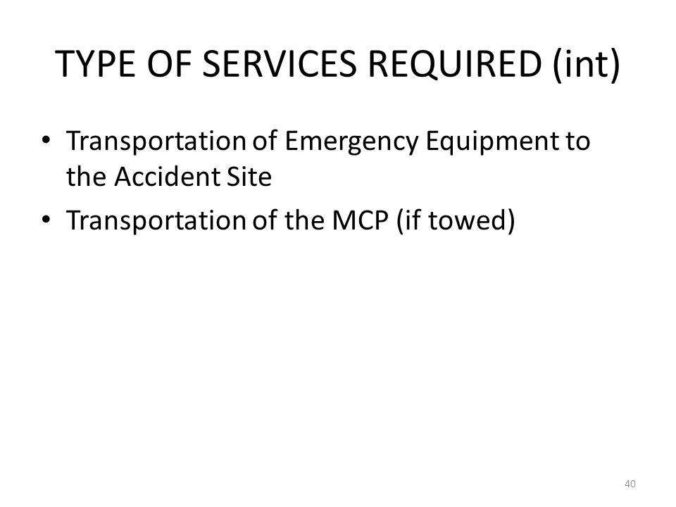 TYPE OF SERVICES REQUIRED (int) Transportation of Emergency Equipment to the Accident Site Transportation of the MCP (if towed) 40