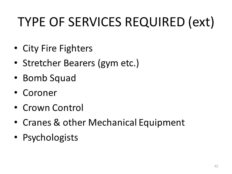 TYPE OF SERVICES REQUIRED (ext) City Fire Fighters Stretcher Bearers (gym etc.) Bomb Squad Coroner Crown Control Cranes & other Mechanical Equipment P