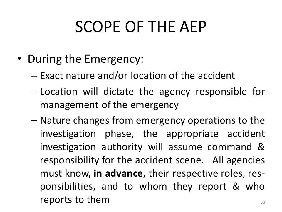 SCOPE OF THE AEP During the Emergency: – Exact nature and/or location of the accident – Location will dictate the agency responsible for management of