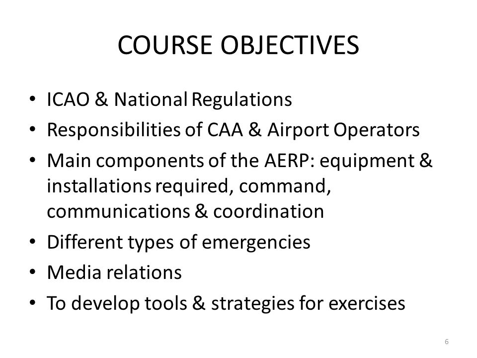 COURSE OBJECTIVES ICAO & National Regulations Responsibilities of CAA & Airport Operators Main components of the AERP: equipment & installations requi