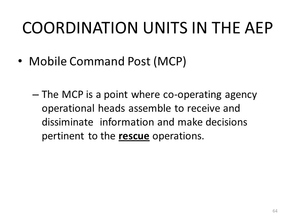 COORDINATION UNITS IN THE AEP Mobile Command Post (MCP) – The MCP is a point where co-operating agency operational heads assemble to receive and dissi