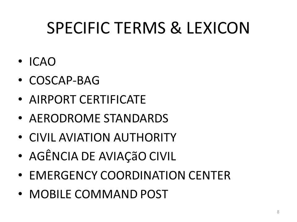 SPECIFIC TERMS & LEXICON ICAO COSCAP-BAG AIRPORT CERTIFICATE AERODROME STANDARDS CIVIL AVIATION AUTHORITY AGÊNCIA DE AVIAÇãO CIVIL EMERGENCY COORDINATION CENTER MOBILE COMMAND POST 8