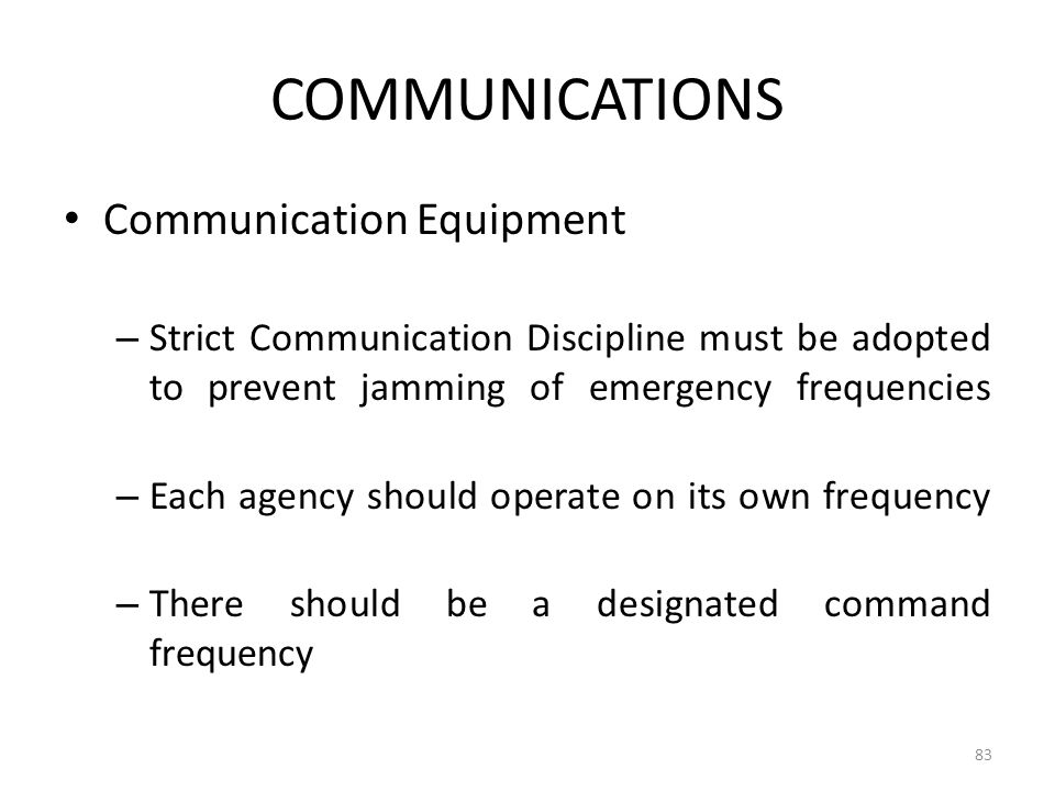 COMMUNICATIONS Communication Equipment – Strict Communication Discipline must be adopted to prevent jamming of emergency frequencies – Each agency sho