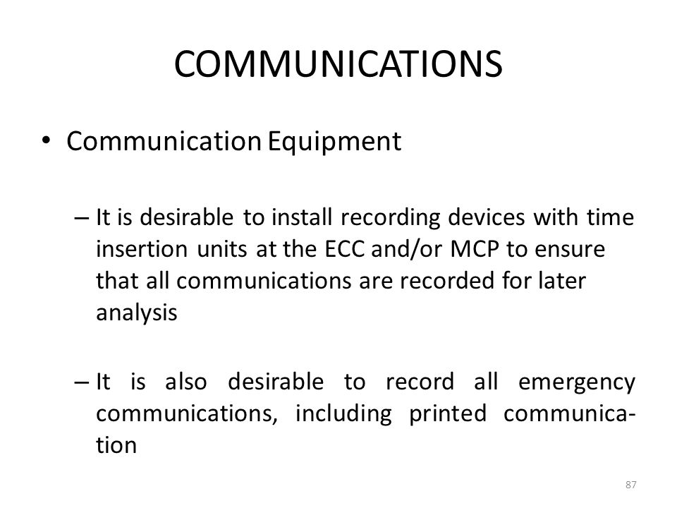 COMMUNICATIONS Communication Equipment – It is desirable to install recording devices with time insertion units at the ECC and/or MCP to ensure that a