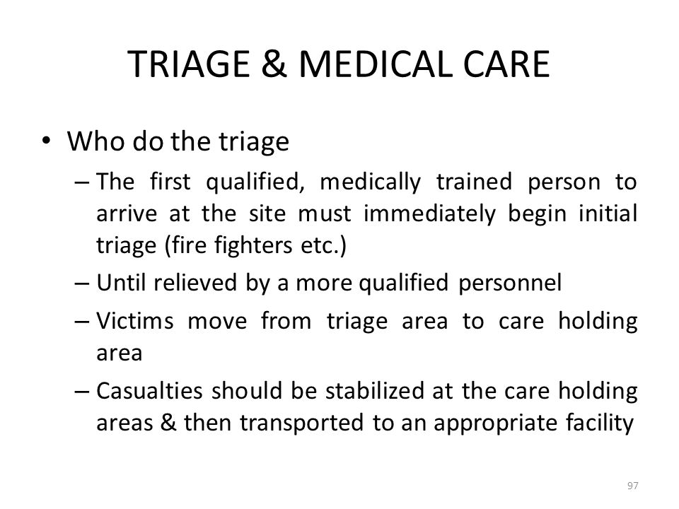 TRIAGE & MEDICAL CARE Who do the triage – The first qualified, medically trained person to arrive at the site must immediately begin initial triage (f