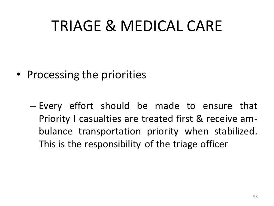 TRIAGE & MEDICAL CARE Processing the priorities – Every effort should be made to ensure that Priority I casualties are treated first & receive am- bul