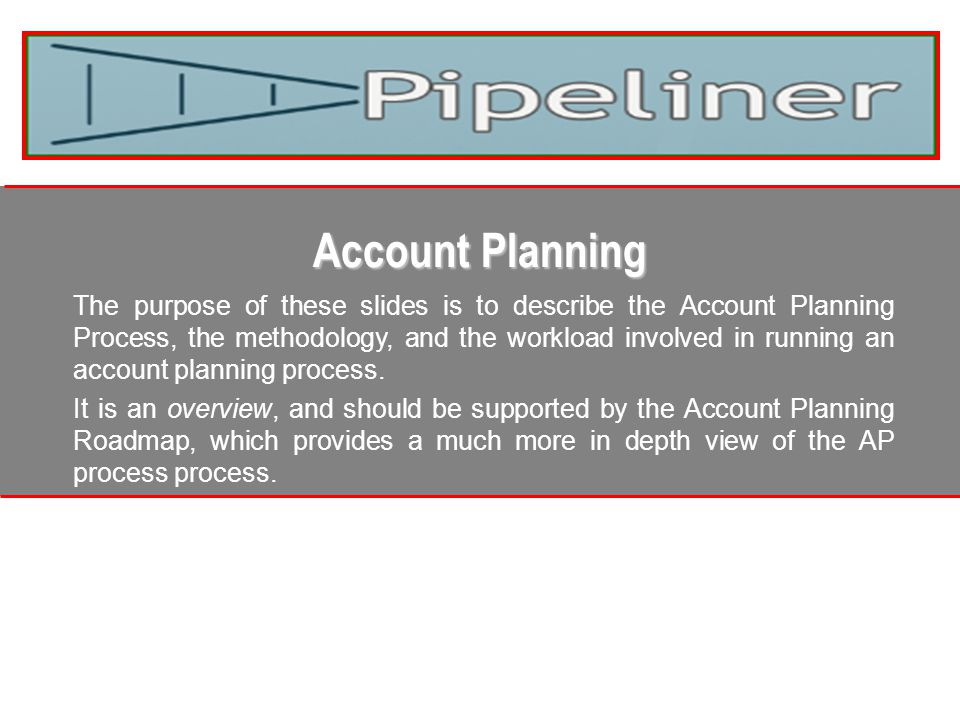 Account Planning The purpose of these slides is to describe the Account Planning Process, the methodology, and the workload involved in running an account planning process.