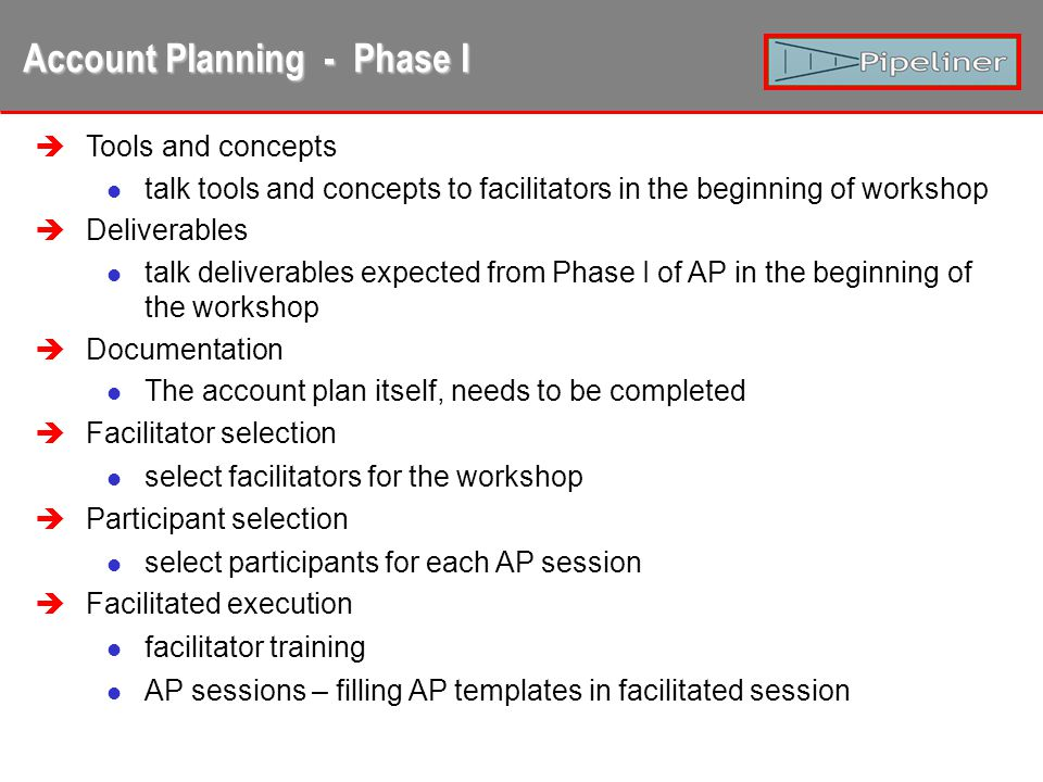Account Planning - Phase II Phase I all over again Phase II includes all parts of Phase I; some parts are changed Pre-work KAMs preparing plan templates for sessions Coaching with KAM talking about Phase I, introduction to Phase II Facilitated execution In phase 2, we expect that the quality of the plans (pre-work) is allready quite high.