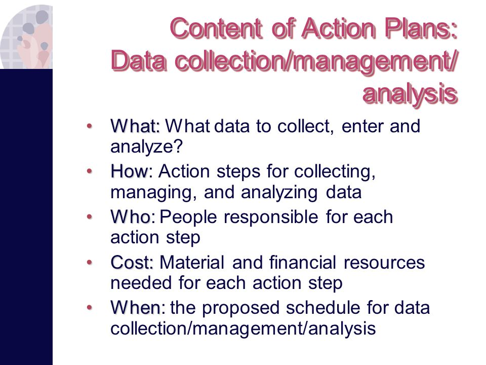 Content of Action Plans: Data collection/management/ analysis What:What: What data to collect, enter and analyze.