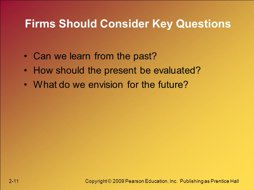2-11Copyright © 2009 Pearson Education, Inc. Publishing as Prentice Hall Firms Should Consider Key Questions Can we learn from the past? How should th