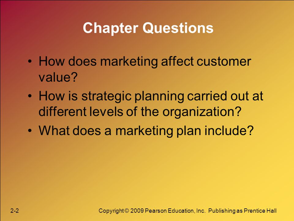 2-2Copyright © 2009 Pearson Education, Inc. Publishing as Prentice Hall Chapter Questions How does marketing affect customer value? How is strategic p