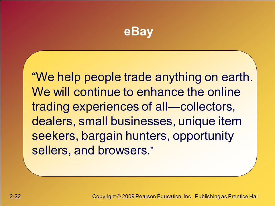2-22Copyright © 2009 Pearson Education, Inc. Publishing as Prentice Hall eBay We help people trade anything on earth. We will continue to enhance the