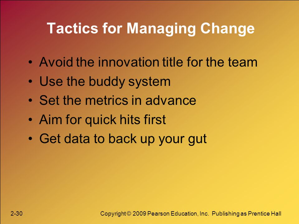 2-30Copyright © 2009 Pearson Education, Inc. Publishing as Prentice Hall Tactics for Managing Change Avoid the innovation title for the team Use the b