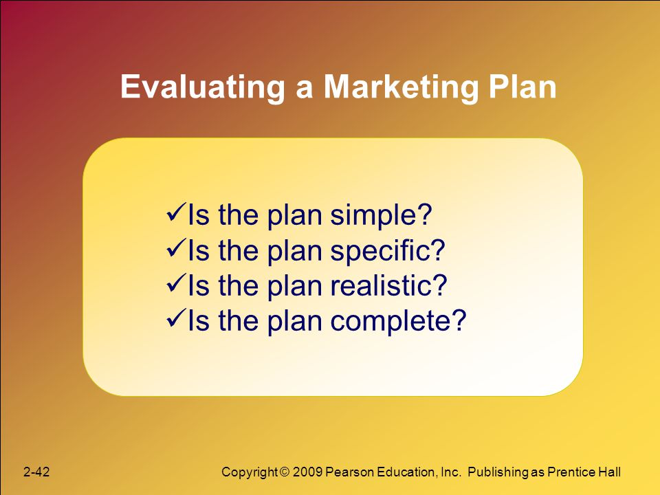 2-42Copyright © 2009 Pearson Education, Inc. Publishing as Prentice Hall Evaluating a Marketing Plan Is the plan simple? Is the plan specific? Is the