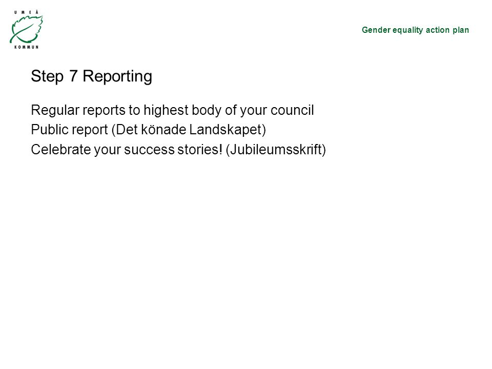 Gender equality action plan Step 7 Reporting Regular reports to highest body of your council Public report (Det könade Landskapet) Celebrate your success stories.