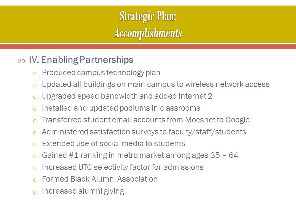 IV. Enabling Partnerships o Produced campus technology plan o Updated all buildings on main campus to wireless network access o Upgraded speed bandwid