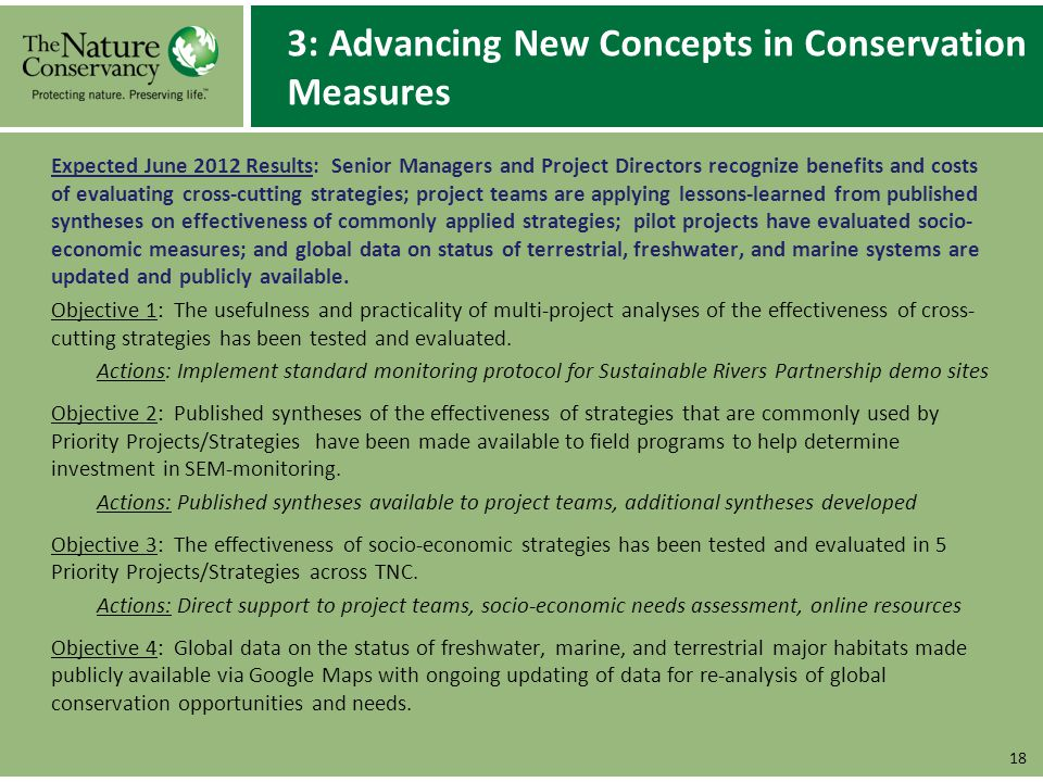 3: Advancing New Concepts in Conservation Measures Expected June 2012 Results: Senior Managers and Project Directors recognize benefits and costs of evaluating cross-cutting strategies; project teams are applying lessons-learned from published syntheses on effectiveness of commonly applied strategies; pilot projects have evaluated socio- economic measures; and global data on status of terrestrial, freshwater, and marine systems are updated and publicly available.