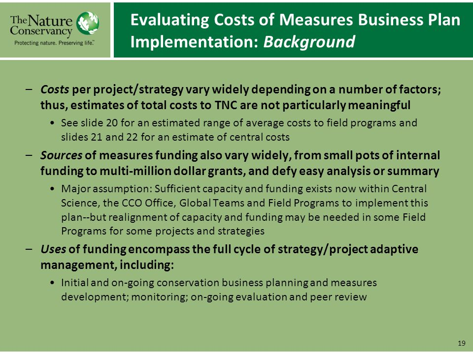 Evaluating Costs of Measures Business Plan Implementation: Background –Costs per project/strategy vary widely depending on a number of factors; thus, estimates of total costs to TNC are not particularly meaningful See slide 20 for an estimated range of average costs to field programs and slides 21 and 22 for an estimate of central costs –Sources of measures funding also vary widely, from small pots of internal funding to multi-million dollar grants, and defy easy analysis or summary Major assumption: Sufficient capacity and funding exists now within Central Science, the CCO Office, Global Teams and Field Programs to implement this plan--but realignment of capacity and funding may be needed in some Field Programs for some projects and strategies –Uses of funding encompass the full cycle of strategy/project adaptive management, including: Initial and on-going conservation business planning and measures development; monitoring; on-going evaluation and peer review 19
