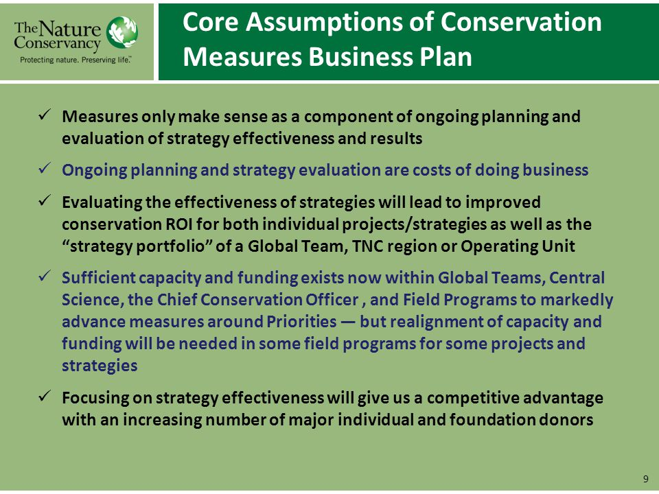Theory of Change for Mainstreaming Strategy Effectiveness Measures 10 If the TNC Board, CEO and senior managers all agree on organization-wide strategy/project priorities – then senior managers will have much needed certainty and continuity about where and how to invest resources, including in measuring results; If the Chief Conservation Officer (CCO) focuses on accountability for conservation results based on effective strategies – then senior managers will invest in measuring results and more rigorously evaluating strategy effectiveness, especially for strategies and projects deemed priorities; If early adopting senior managers can demonstrate that systematic application of best practices improves their management decisions and is cost effective – then other senior managers will learn from these examples and will adopt what works; If the CCO and senior conservation leaders agree on a set of flexible, stable, and achievable best practices for conservation business planning, measures, and peer review – then managers will make smart and appropriate investments in capacity; If senior managers are themselves engaged in regular evaluation of their project and strategy portfolios and if evaluation focuses on strategy robustness and progress against intended results – then strategies, results, learning, and ROI will rapidly improve over time.