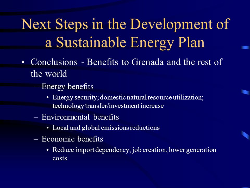 Next Steps in the Development of a Sustainable Energy Plan Conclusions - Benefits to Grenada and the rest of the world –Energy benefits Energy security; domestic natural resource utilization; technology transfer/investment increase –Environmental benefits Local and global emissions reductions –Economic benefits Reduce import dependency; job creation; lower generation costs