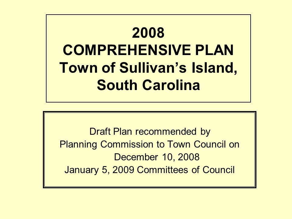 2008 COMPREHENSIVE PLAN Town of Sullivans Island, South Carolina Draft Plan recommended by Planning Commission to Town Council on December 10, 2008 January 5, 2009 Committees of Council