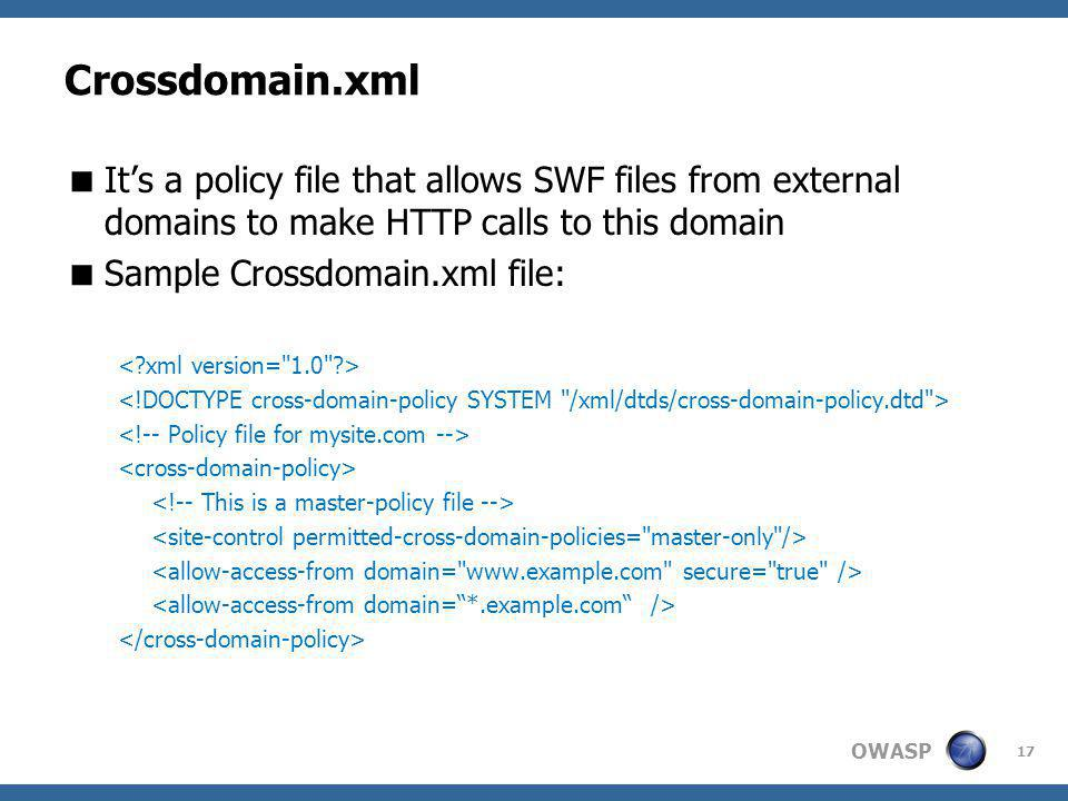 OWASP Crossdomain.xml Its a policy file that allows SWF files from external domains to make HTTP calls to this domain Sample Crossdomain.xml file: 17
